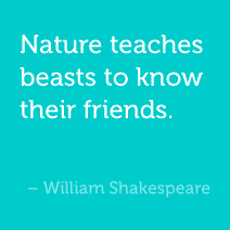 Nature teaches beasts to know their friends. -William Shakespeare