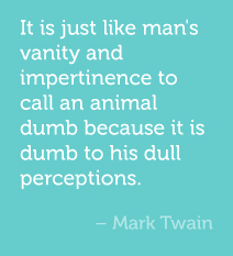 It is just like man's vanity and impertinence to call an animal dumb because it is dumb to his dull perceptions.  -Mark Twain