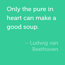 Only the pure in heart can make good soup. -Ludwig van Beethoven