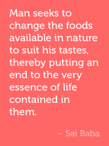 Man seeks to change the foods available in nature to suit his tastes, thereby putting an end to the very essence of life contained in them. -Sai Baba