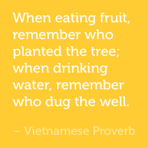 When eating fruit, remember who planted the tree; when drinking water, remember who dug the well. -Vietnamese Proverb