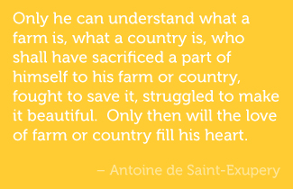 Only he can understand what a farm is, what a country is, who shall have sacrificed a part of himself to his farm or country, fought to save it, struggled to make it beautiful.  Only then will the love of farm or country fill his heart. - Antoine de Saint-Exupery